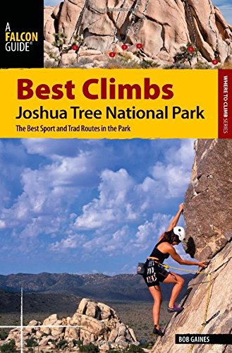 Best Climbs Joshua Tree National Park: The Best Sport And Trad Routes In The Park (Best Climbs Series) by Falcon Guides