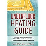 Underfloor Heating Guide: The Ultimate Guide to Learning about Water and Electric Underfloor Heating, Their Pros & Cons, and DIY Underfloor Heating Installation & Maintenance!