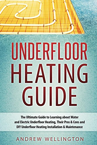 Underfloor Heating Guide: The Ultimate Guide to Learning about Water and Electric Underfloor Heating, Their Pros & Cons, and DIY Underfloor Heating Installation & Maintenance! by [Wellington, Andrew]