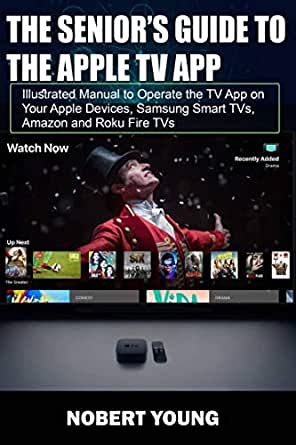 The Seniors Guide To The Apple TV App: Illustrated Manual to Operate the TV App on Your Apple Devices, Samsung Smart TVs, Amazon and Roku Fire TVs (English Edition) eBook: Young, Nobert:
