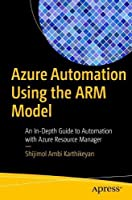 Azure Automation Using the ARM Model: An In-Depth Guide to Automation with Azure Resource Manager Front Cover
