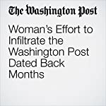 Woman's Effort to Infiltrate the Washington Post Dated Back Months | Beth Reinhard,Aaron C. Davis,Andrew Ba Tran