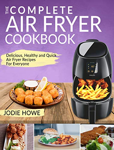 Air Fryer Cookbook: The Complete Air Fryer Cookbook | Delicious, Healthy and Quick Air Fryer Recipes For Everyone (Air Fryer Recipe Cookbook) by Jodie Howe
