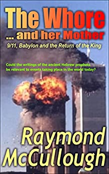 The Whore and her Mother: 9/11, Babylon and the Return of the King (English Edition) por [McCullough, Raymond]