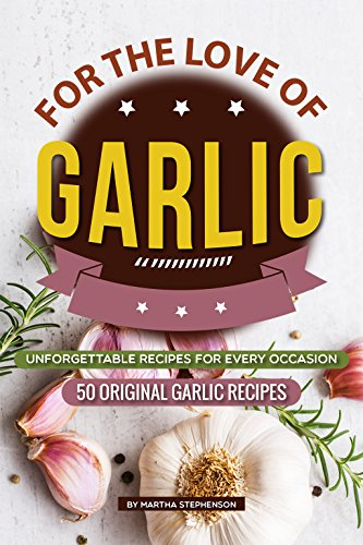 For the Love of Garlic: Unforgettable Recipes for Every Occasion - 50 Original Garlic Recipes by [Stephenson, Martha]