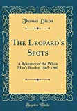 img - for The Leopard's Spots: A Romance of the White Man's Burden 1865-1900 (Classic Reprint) book / textbook / text book