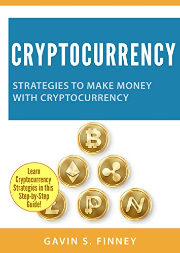 Cryptocurrency: Strategies to Make Money with Cryptocurrency (Cryptocurrency, Bitcoin, Ethereum, Digital Currency, Digital Currencies, Investing Book 2)