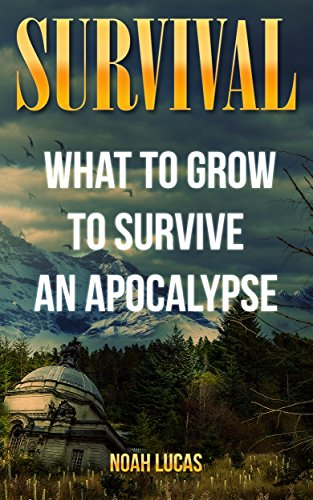 Survival: What To Grow To Survive An Apocalypse by [Noah Lucas, Noah]