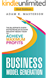 Business Model Generation: The Blueprints Every Entrepreneur in Every Industry Needs Today to Achieve Maximum Profits - 2nd Edition (management, startup, ... inspirational, startup entrepreneur)