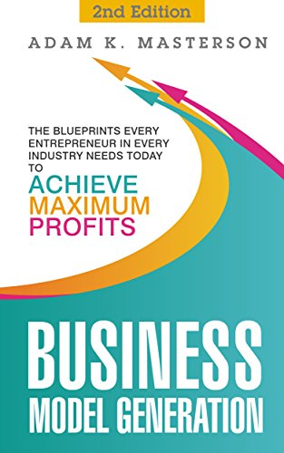 Business Model Generation: The Blueprints Every Entrepreneur in Every Industry Needs Today to Achieve Maximum Profits - 2nd Edition (management, startup, ... startup entrepreneur) (English Edition)