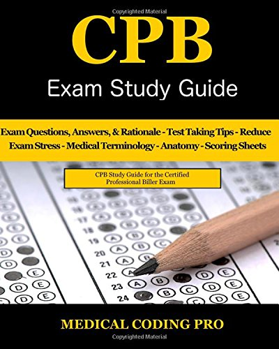 CPB Exam Study Guide - 2018 Edition: 200 Certified Professional Biller Exam Questions, Answers, and Rationale, Tips To Pass The Exam, Medical ... To Reducing Exam Stress, and Scoring Sheets