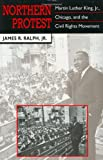Northern Protest : Martin Luther King, Jr. , Chicago, and the Civil Rights Movement, Ralph, Jr., James R., Jr., 0674626877