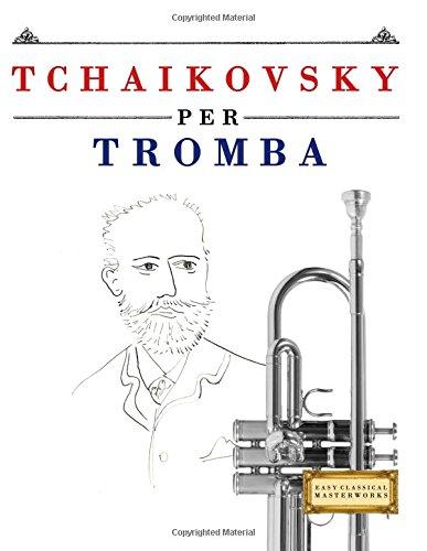Tchaikovsky Per Tromba: 10 Pezzi Facili Per Tromba Libro Per Principianti Copertina flessibile – 6 dic 2017 Easy Classical Masterworks Createspace Independent Pub 1979818452 Music