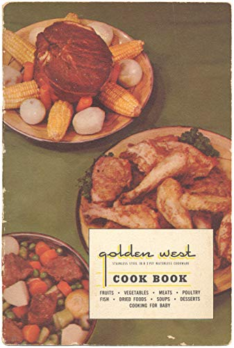 Golden West Cook Book - Stainless Steel 18-8 3 Ply Waterless Cookware - Fruits - Vegetables - Meats - Poultry - Fish - Dried Foods - Soups - Desserts - Cooking For Baby