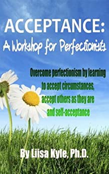 Acceptance:  A Workshop for Perfectionists -- Overcome perfectionism by learning to accept circumstances, accept others as they are and self-acceptance by [Kyle, Liisa]
