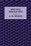 Front cover for the book Who Was Oswald Fish? by A. N. Wilson
