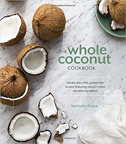 The Whole Coconut Cookbook: Vibrant Dairy-Free, Gluten-Free Recipes Featuring Nature's Most Versatile Ingredient