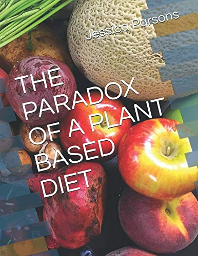 THE PARADOX OF A PLANT BASED DIET by Jessica Parsons