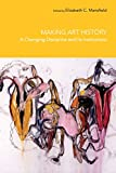 Making Art History : A Changing Discipline and Its Institutions, Elizabeth Mansfield, 0415372356