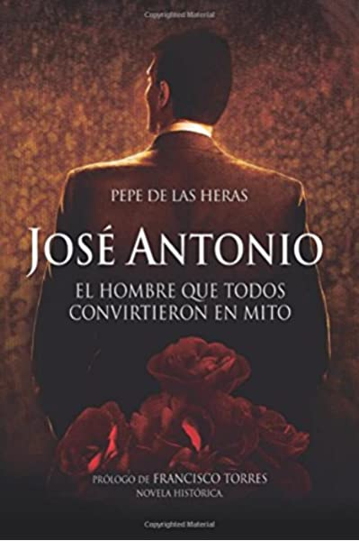 José Antonio, el hombre que todos convirtieron en mito Política: Amazon.es: de las Heras, Pepe: Libros