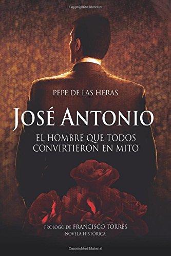 José Antonio, el hombre que todos convirtieron en mito  [de las Heras, Pepe] (Tapa Blanda)