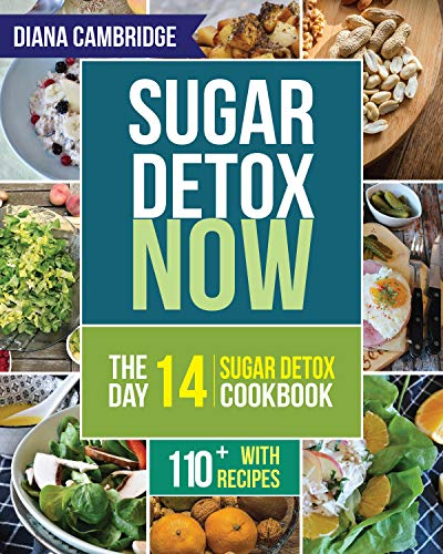 Sugar Detox NOW: The 14-Day Sugar Detox Diet Cookbook to Cut Sugar and Carb Cravings for Practical Weight Loss – With Over 110 Recipes by Diana Cambridge