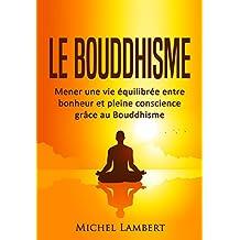 Le Bouddhisme: Mener une vie équilibrée entre bonheur et pleine conscience grâce au Bouddhisme (French Edition)