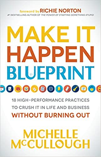 Make it happen blueprint 18 high performance practices to crush it make it happen blueprint 18 high performance practices to crush it in life and business without burning out michelle mccullough richie norton malvernweather Image collections
