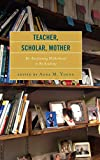 Teacher, Scholar, Mother: Re-Envisioning Motherhood in the Academy