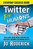 Twitter for Humans: Intelligent Social Media Strategies for Successful Branding, and Sustainable Results (Everyday Success Guides Book 2)