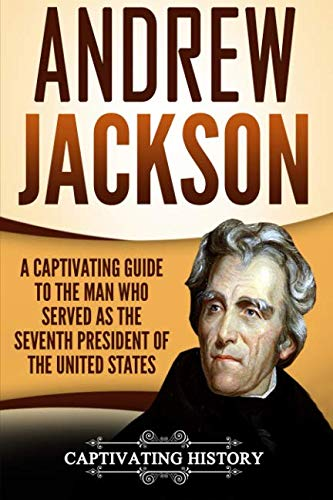 Andrew Jackson: A Captivating Guide to the Man Who Served as the Seventh President of the United States (19th Century Presidents Of The United States)