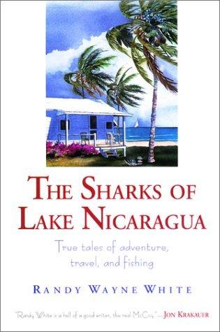 The Sharks of Lake Nicaragua: True Tales of Adventure, Travel, and Fishing by Randy Wayne White (1999-06-01)