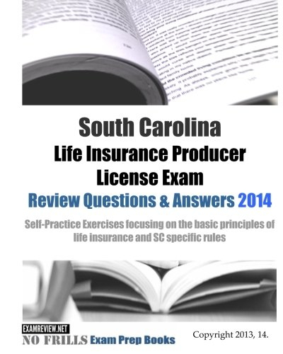 Download South Carolina Life Insurance Producer License Exam Review Questions & Answers 2014: Self-Practice Exercises focusing on the basic principles of life insurance and SC specific rules Pdf
