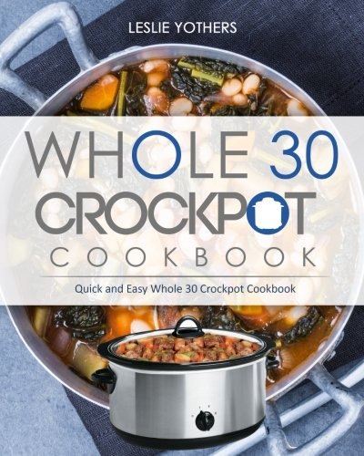 Whole 30 Crockpot Cookbook: Quick and Easy Whole 30 Crockpot Cookbook by Leslie Yothers