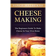 Cheese Making: The Beginners Guide To Making Cheese In Your Own Home
