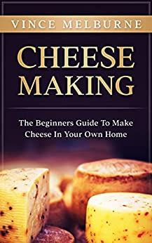 Cheese Making: The Beginners Guide To Making Cheese In Your Own Home by [Melburne, Vince]