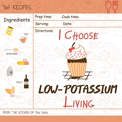 I Choose Low-Potassium Living: Reach 365 Happy And Healthy Days! [Low Potassium Recipes, Low Potassium Cookbook, Hyperkalemia Cookbook, Low Potassium Diet ... [Volume 12] (I Choose Healthy Living) by Mia Safra