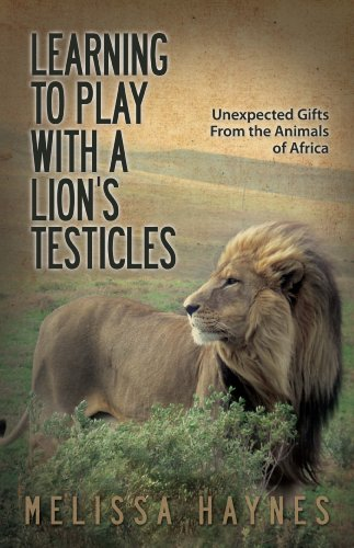 Learning to Play With a Lion's Testicles: Unexpected Gifts From the Animals of Africa by [Haynes, Melissa]