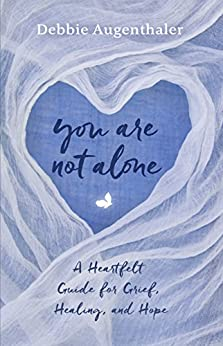 You Are Not Alone: A Heartfelt Guide for Grief, Healing, and Hope by [Augenthaler, Debbie]