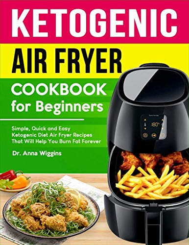 Ketogenic Air Fryer Cookbook For Beginners: Simple, Quick and Easy Ketogenic Diet Air Fryer Recipes That Will Help You Burn Fat Forever (Complete Keto Cookbook for Beginners) by Dr. Anna Wiggins