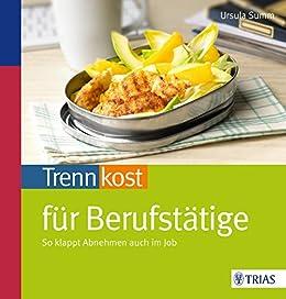 Trennkost für Berufstätige: So klappt Abnehmen auch im Job (German Edition)