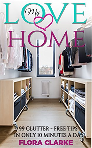 Love my home: 99 clutter-free tips in only 10 minutes a day by Flora Clarke