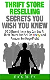 Thrift Store Reselling Secrets You Wish You Knew: 50 Different Items You Can Buy At Thrift Stores And Sell On eBay And Amazon For Huge Profit (Reseller ... Store Items, Selling Online, Thrifting)