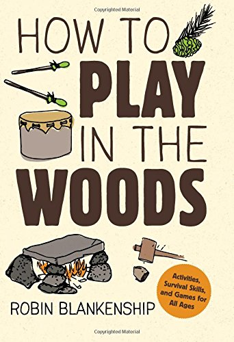 How to Play in the Woods: Activities, Survival Skills, and Games for All Ages by Gibbs Smith