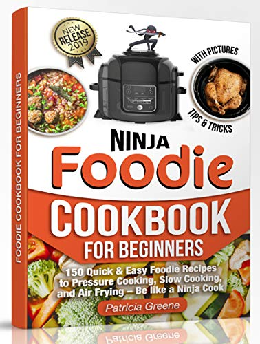 Foodie Cookbook for Beginners: 150 Quick & Easy Foodie Recipes to Pressure Cooking, Slow Cooking, and Air Frying - Be like a Ninja Cook by Patricia Greene