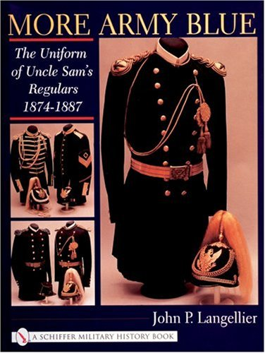 More Army Blue: The Uniform of Uncle Sam's Regulars 1874-1887 (Schiffer Military History)