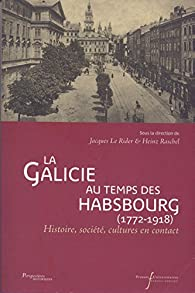 La Galicie au temps des Habsbourg (1772-1918) : Histoire, société, cultures en contact par Jacques Le Rider