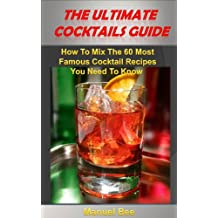 Cocktails: The Ultimate Cocktails Guide: How To Mix The 60 Most Famous Cocktail Recipes You Need To Know