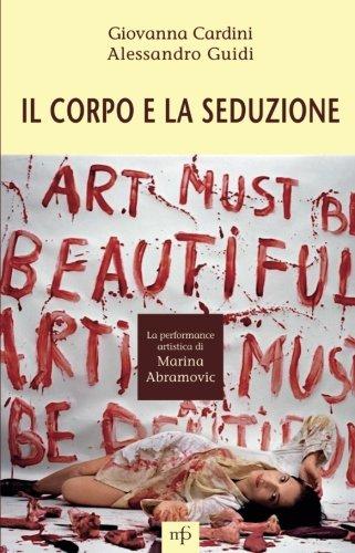 IL CORPO E LA SEDUZIONE. LA PERFORMANCE ARTISTICA DI MARINA ABRAMOVIC (Italian Edition)