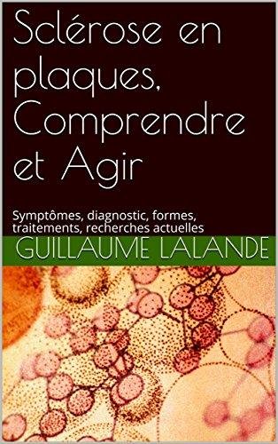 Sclérose en plaques, Comprendre et Agir: Symptômes, diagnostic, formes, traitements, recherches actuelles (French Edition)